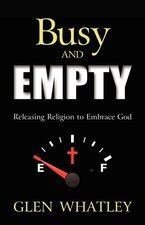 BUSY AND EMPTY: RELEASING RELIGION TO EMBRACE GOD